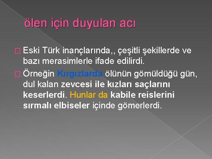 ölen için duyulan acı � Eski Türk inançlarında, , çeşitli şekillerde ve bazı merasimlerle