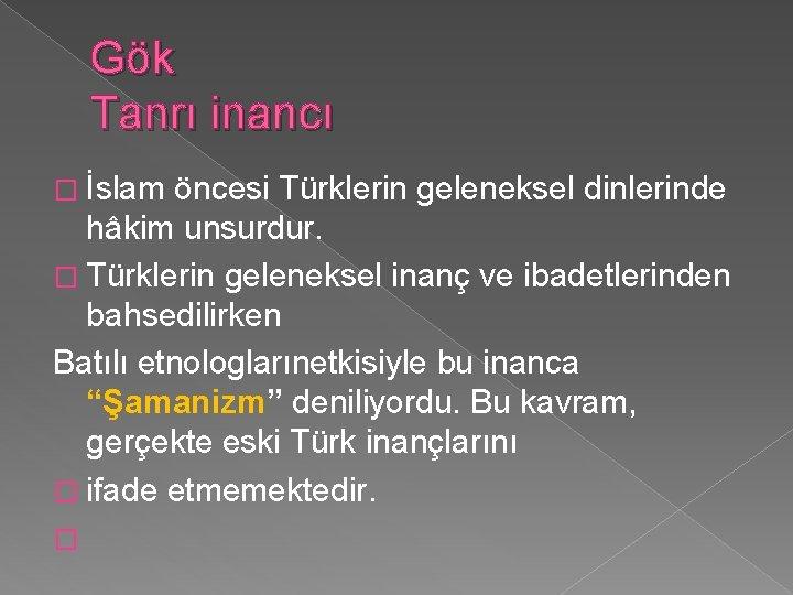 Gök Tanrı inancı � İslam öncesi Türklerin geleneksel dinlerinde hâkim unsurdur. � Türklerin geleneksel