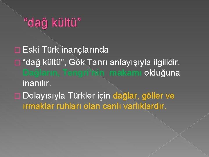 """""""dağ kültü"""" � Eski Türk inançlarında � """"dağ kültü"""", Gök Tanrı anlayışıyla ilgilidir. Dağların,"""