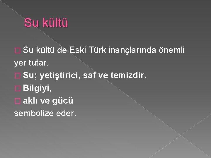 Su kültü � Su kültü de Eski Türk inançlarında önemli yer tutar. � Su;