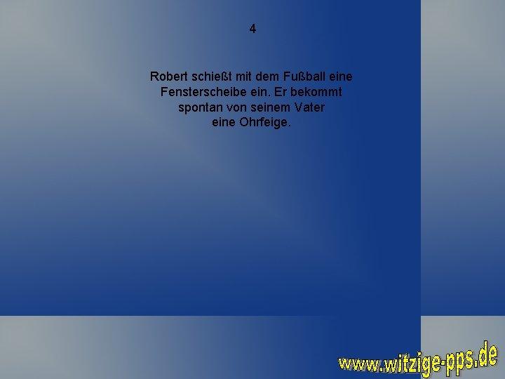 4 Robert schießt mit dem Fußball eine Fensterscheibe ein. Er bekommt spontan von seinem