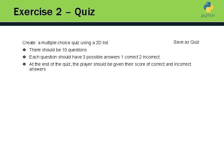 Exercise 2 – Quiz Create a multiple choice quiz using a 2 D list