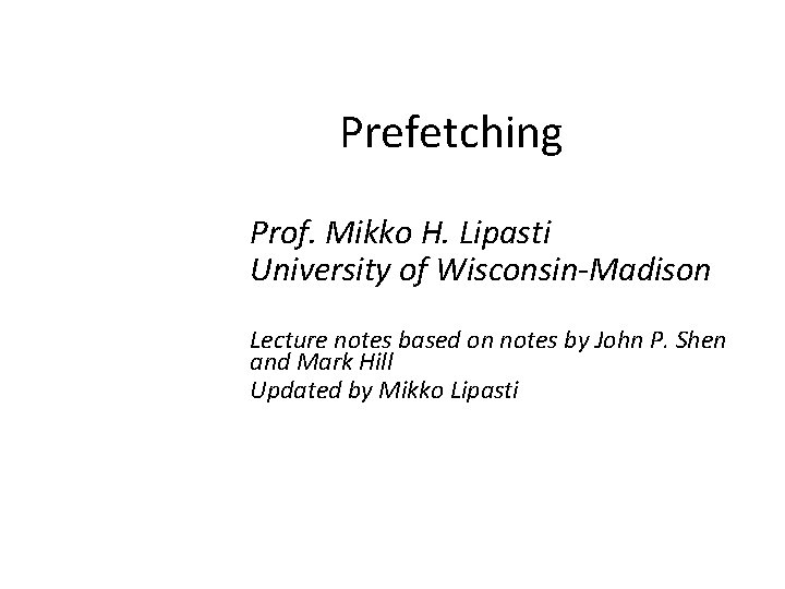 Prefetching Prof. Mikko H. Lipasti University of Wisconsin-Madison Lecture notes based on notes by