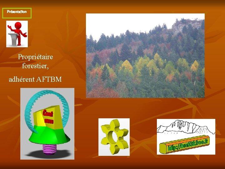 Présentation Propriétaire forestier, adhérent AFTBM