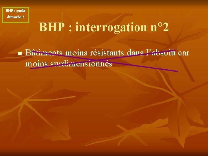 BHP : quelle démarche ? n BHP : interrogation n° 2 Bâtiments moins résistants