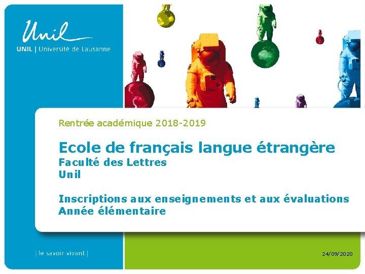 Rentrée académique 2018 -2019 Ecole de français langue étrangère Faculté des Lettres Unil Inscriptions
