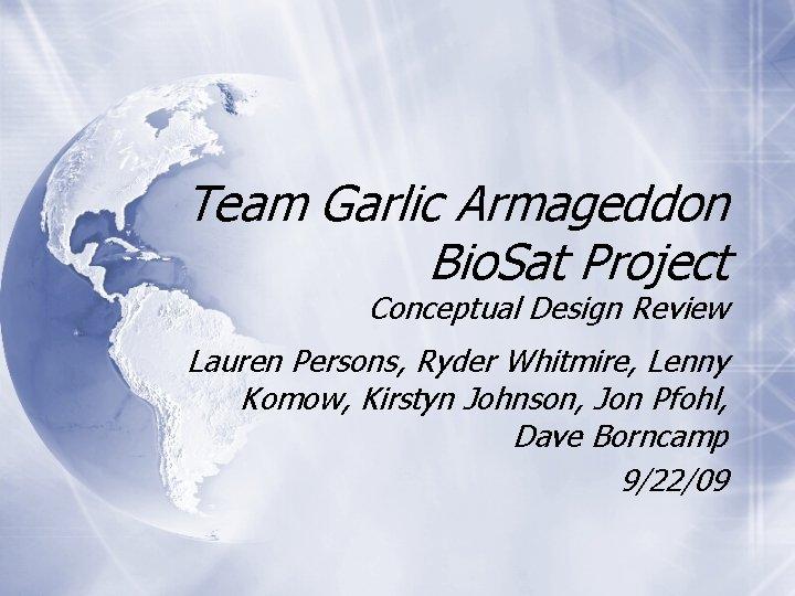 Team Garlic Armageddon Bio. Sat Project Conceptual Design Review Lauren Persons, Ryder Whitmire, Lenny