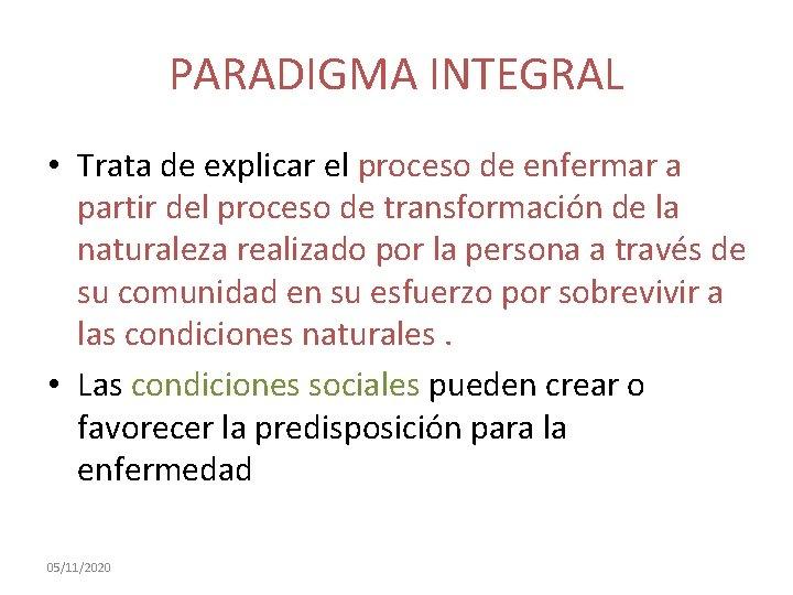 PARADIGMA INTEGRAL • Trata de explicar el proceso de enfermar a partir del proceso