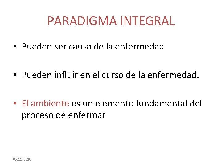 PARADIGMA INTEGRAL • Pueden ser causa de la enfermedad • Pueden influir en el