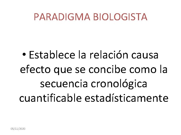 PARADIGMA BIOLOGISTA • Establece la relación causa efecto que se concibe como la secuencia