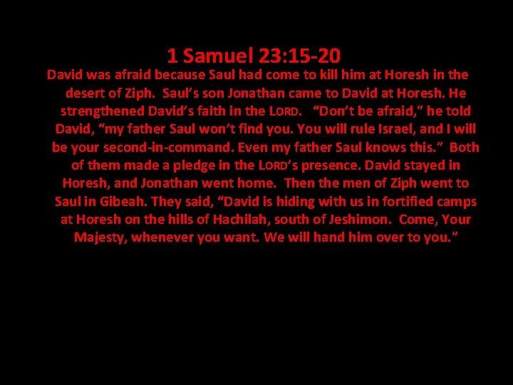 1 Samuel 23: 15 -20 David was afraid because Saul had come to kill