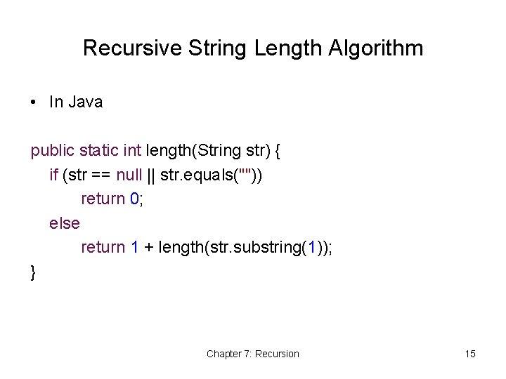 Recursive String Length Algorithm • In Java public static int length(String str) { if