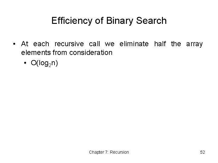 Efficiency of Binary Search • At each recursive call we eliminate half the array