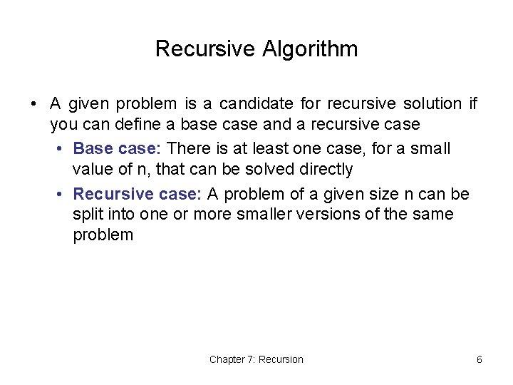 Recursive Algorithm • A given problem is a candidate for recursive solution if you