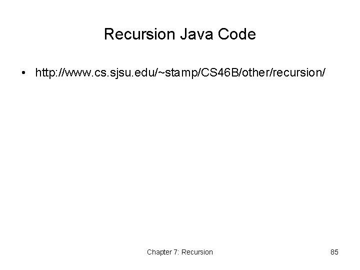 Recursion Java Code • http: //www. cs. sjsu. edu/~stamp/CS 46 B/other/recursion/ Chapter 7: Recursion