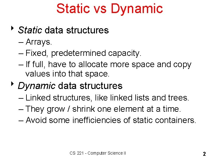 Static vs Dynamic 8 Static data structures – Arrays. – Fixed, predetermined capacity. –