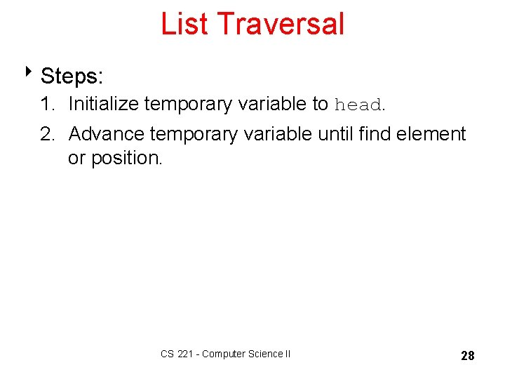 List Traversal 8 Steps: 1. Initialize temporary variable to head. 2. Advance temporary variable