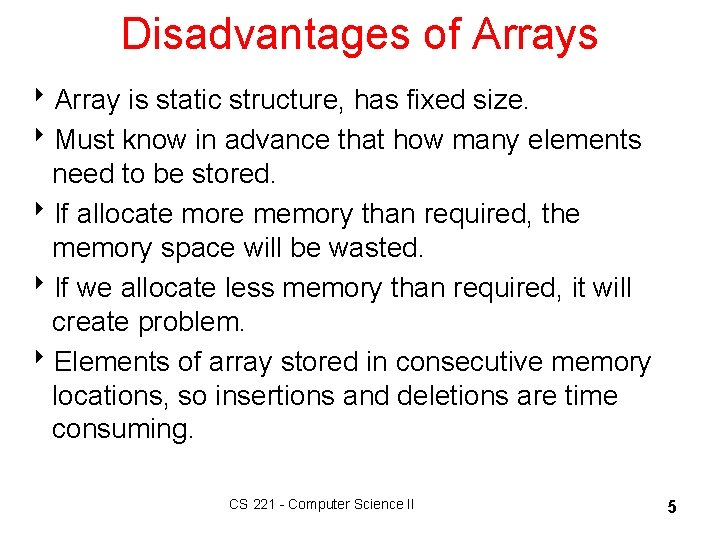 Disadvantages of Arrays 8 Array is static structure, has fixed size. 8 Must know