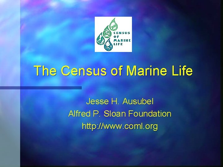 The Census of Marine Life Jesse H. Ausubel Alfred P. Sloan Foundation http: //www.