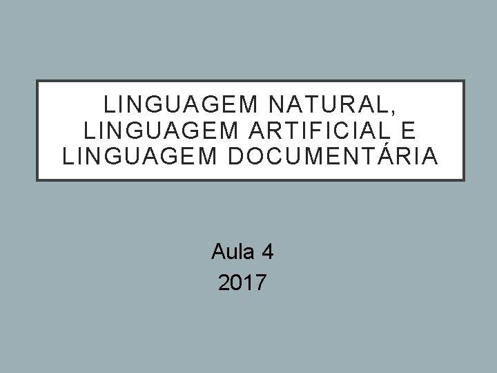LINGUAGEM NATURAL, LINGUAGEM ARTIFICIAL E LINGUAGEM DOCUMENTÁRIA Aula 4 2017