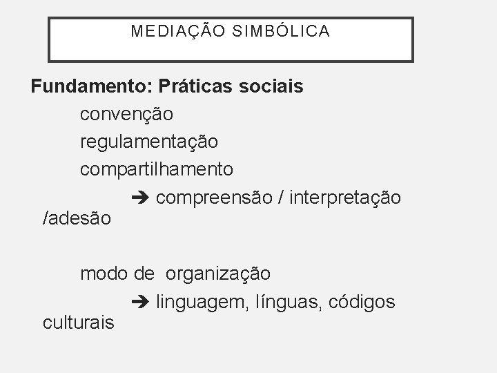 MEDIAÇÃO SIMBÓLICA Fundamento: Práticas sociais convenção regulamentação compartilhamento compreensão / interpretação /adesão modo de