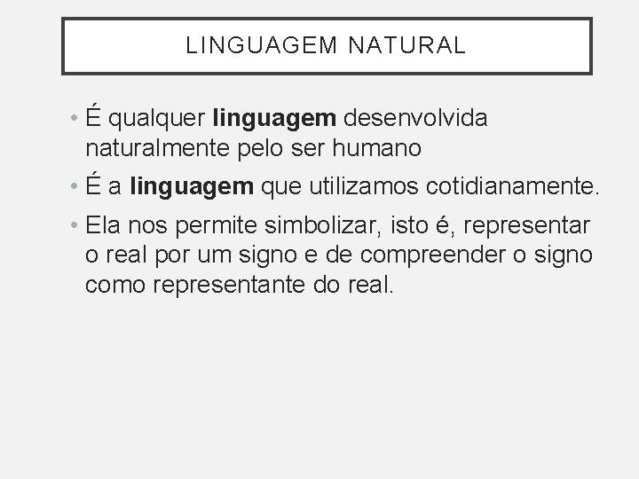 LINGUAGEM NATURAL • É qualquer linguagem desenvolvida naturalmente pelo ser humano • É a