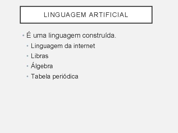 LINGUAGEM ARTIFICIAL • É uma linguagem construída. • Linguagem da internet • Libras •