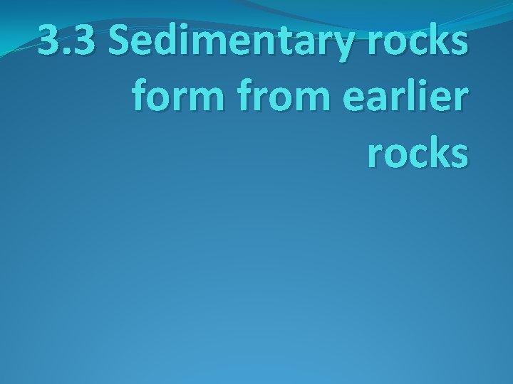3. 3 Sedimentary rocks form from earlier rocks