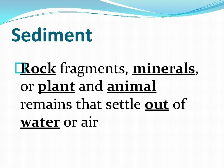 Sediment � Rock fragments, minerals, or plant and animal remains that settle out of