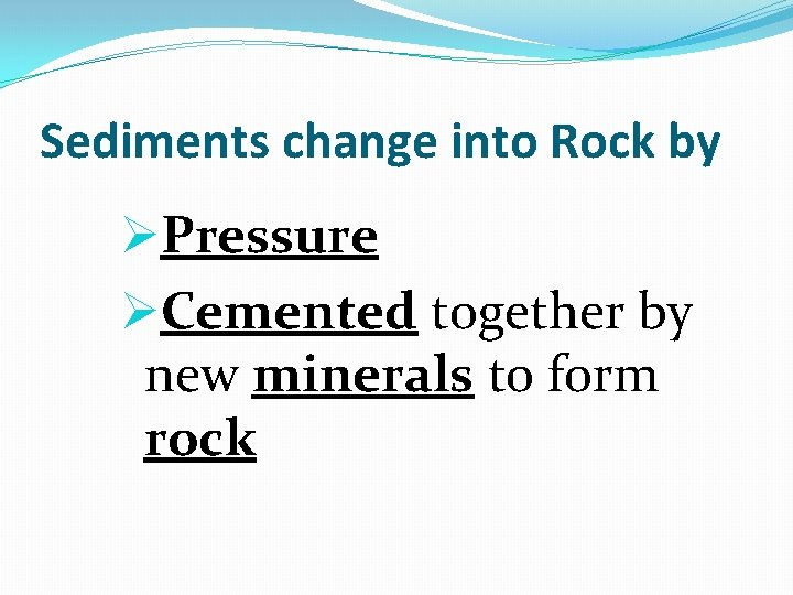 Sediments change into Rock by ØPressure ØCemented together by new minerals to form rock