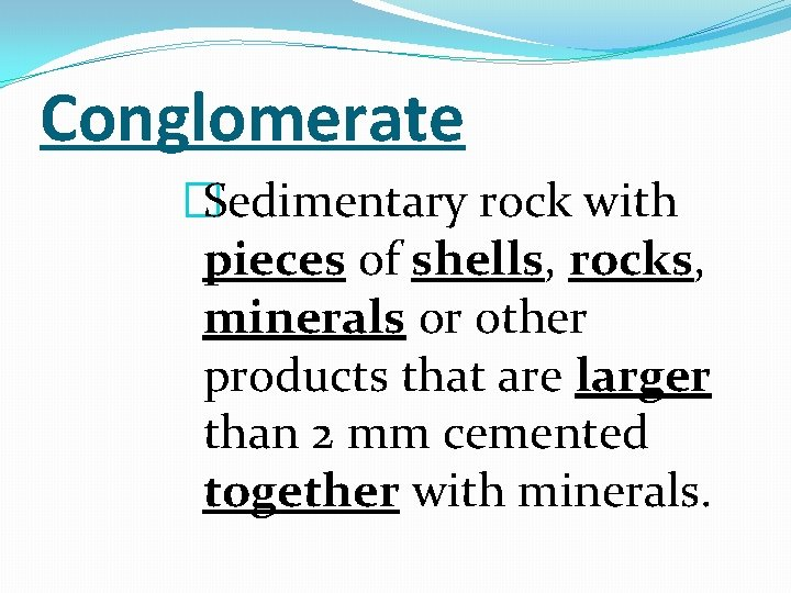Conglomerate �Sedimentary rock with pieces of shells, rocks, minerals or other products that are