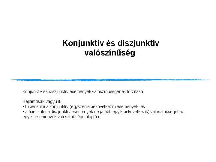 Konjunktív és diszjunktív valószínűség Konjunktív és diszjunktív események valószínűségének torzítása Hajlamosak vagyunk • túlbecsu