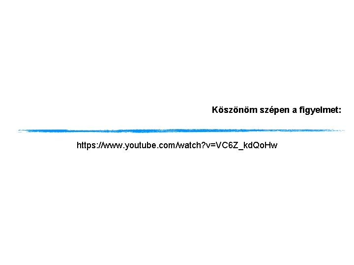 Köszönöm szépen a figyelmet: https: //www. youtube. com/watch? v=VC 6 Z_kd. Qo. Hw