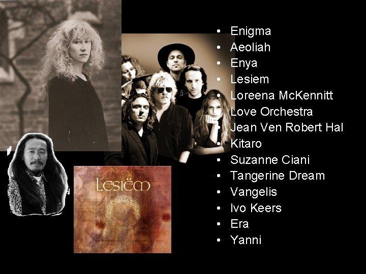 • • • • Enigma Aeoliah Enya Lesiem Loreena Mc. Kennitt Love Orchestra