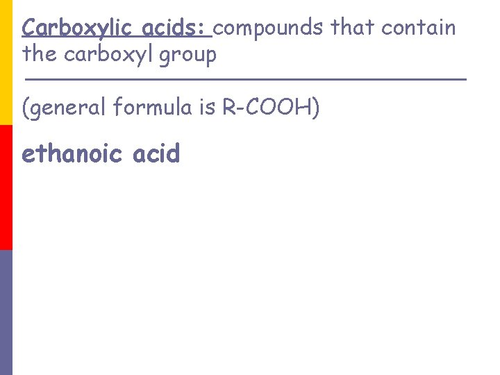 Carboxylic acids: compounds that contain the carboxyl group (general formula is R-COOH) ethanoic acid