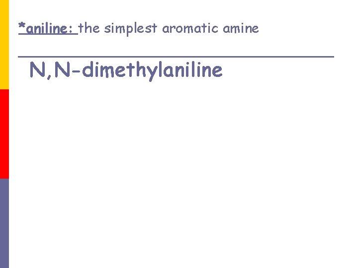 *aniline: the simplest aromatic amine N, N-dimethylaniline