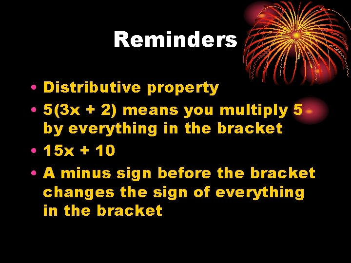 Reminders • Distributive property • 5(3 x + 2) means you multiply 5 by