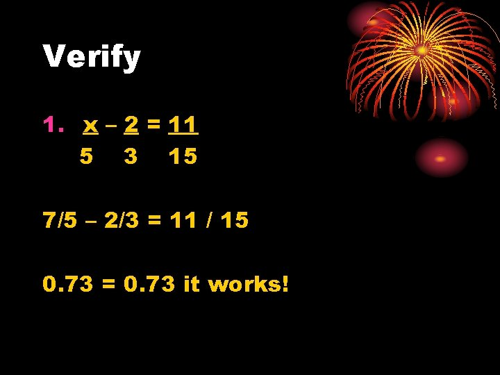 Verify 1. x – 2 = 11 5 3 15 7/5 – 2/3 =