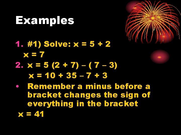 Examples 1. #1) Solve: x = 5 + 2 x=7 2. x = 5