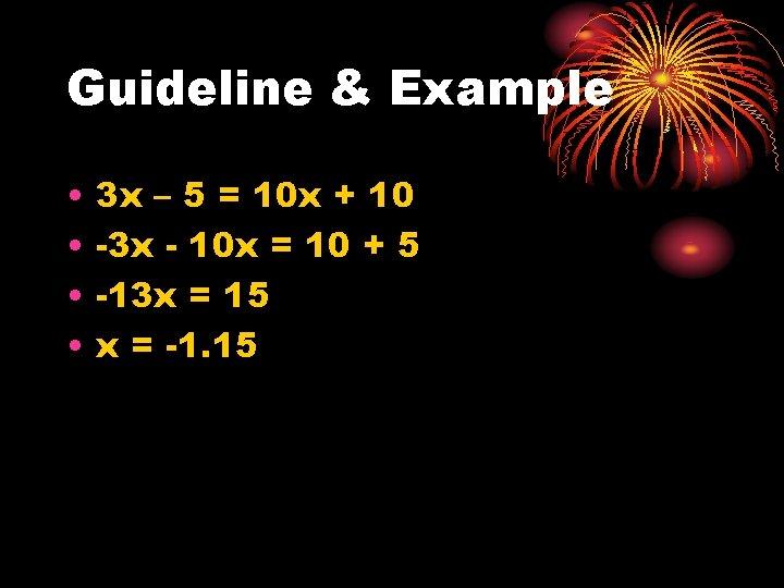 Guideline & Example • • 3 x – 5 = 10 x + 10