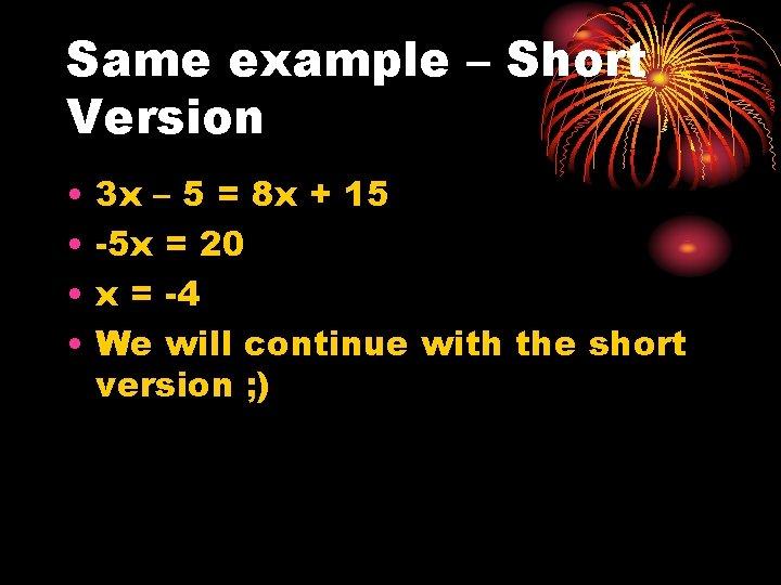 Same example – Short Version • • 3 x – 5 = 8 x