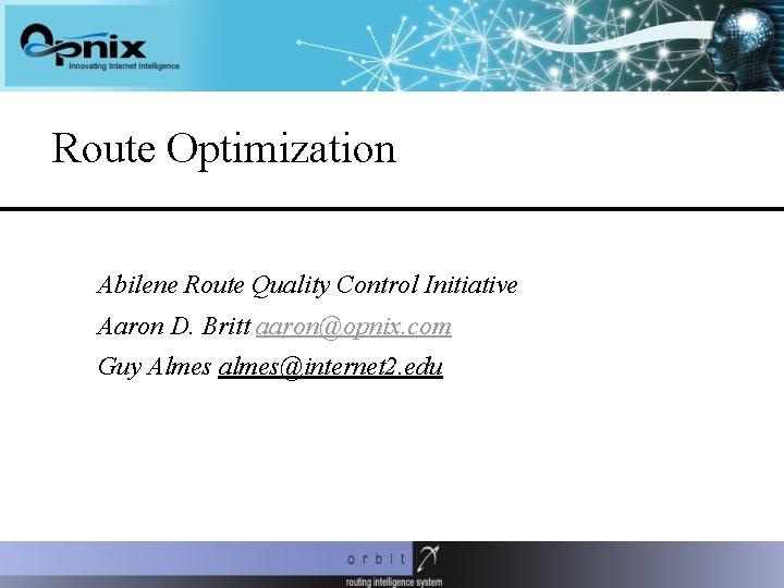 Route Optimization Abilene Route Quality Control Initiative Aaron D. Britt aaron@opnix. com Guy Almes