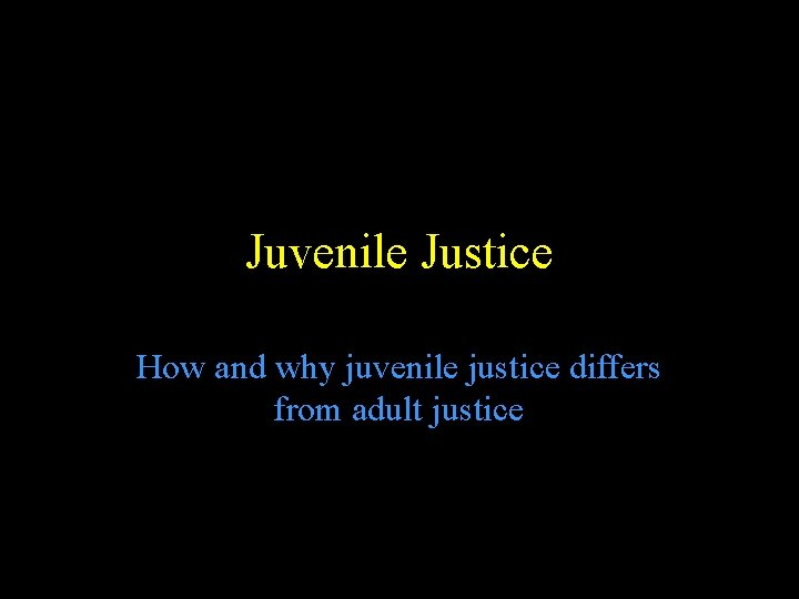 Juvenile Justice How and why juvenile justice differs from adult justice