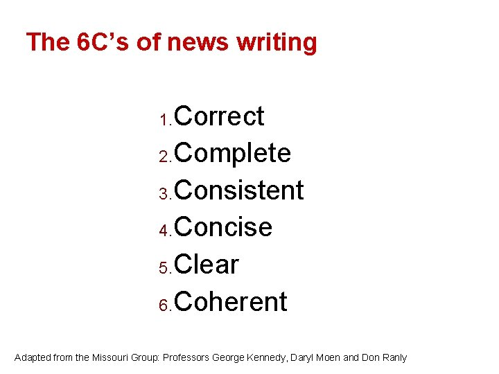 The 6 C's of news writing Correct 2. Complete 3. Consistent 4. Concise 5.