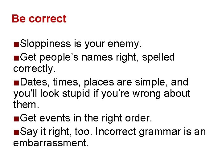 Be correct ■Sloppiness is your enemy. ■Get people's names right, spelled correctly. ■Dates, times,