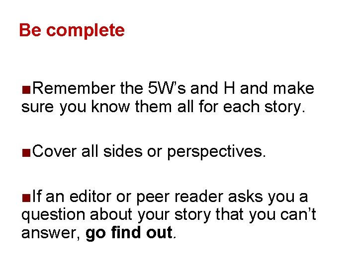Be complete ■Remember the 5 W's and H and make sure you know them