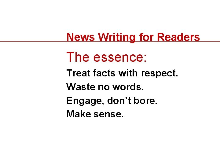 News Writing for Readers The essence: Treat facts with respect. Waste no words. Engage,