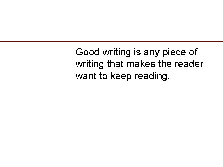 Good writing is any piece of writing that makes the reader want to keep