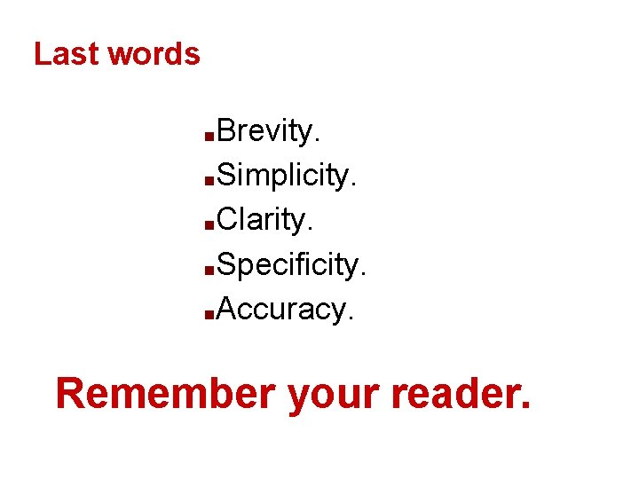 Last words Brevity. ■Simplicity. ■Clarity. ■Specificity. ■Accuracy. ■ Remember your reader. *