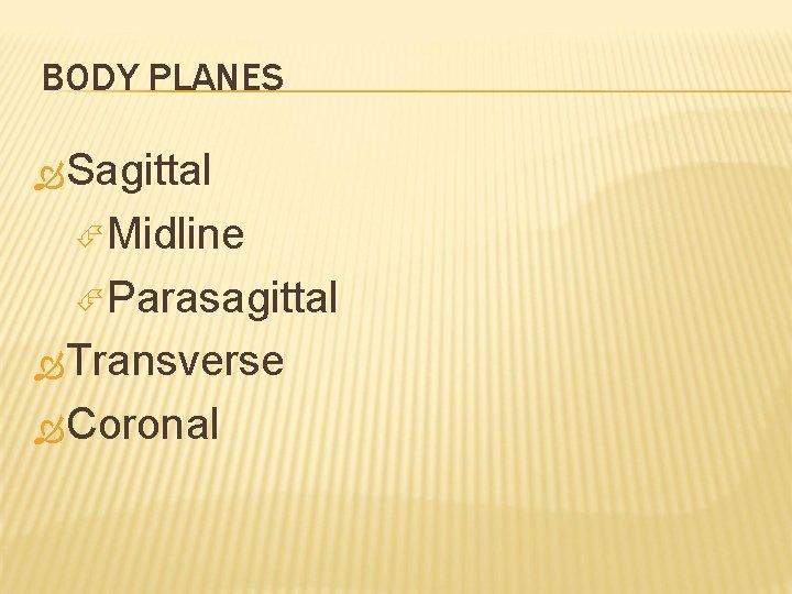 BODY PLANES Sagittal Midline Parasagittal Transverse Coronal